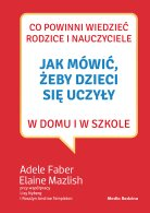 Jak mówić, żeby dzieci się uczyły w domu i w szkole, A. Faber, E. Mazlish | Media Rodzina