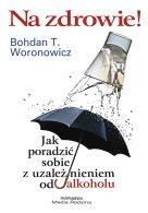 Na zdrowie! Jak poradzić sobie z uzależnieniem, Bohdan T. Woronowicz