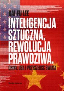 Inteligencja sztuczna, rewolucja prawdziwa. Chiny, USA i przyszłość świata, Kai-Fu Lee